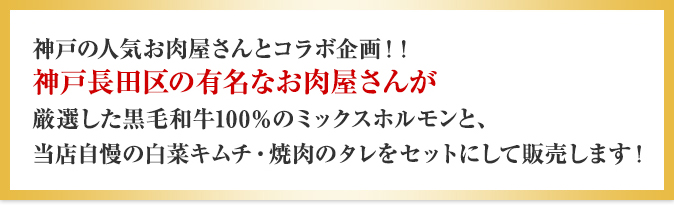 神戸の人気お肉屋さんとコラボ企画!!神戸長田区の有名なお肉屋さんが厳選した黒毛和牛100%のミックスホルモンと、当店自慢の白菜キムチ・焼肉のタレをセットにして販売します!